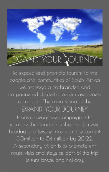 To expose and promote tourism to the people and communities of South Africa we manage a co-branded and  co-partnered domestic tourism awareness campaign. The main vision of the  EXPAND YOUR JOURNEY  tourism awareness campaign is to increase the annual number of domestic holiday and leisure trips from the current 30million to 54 million by 2022.  A secondary vision is to promote en-route visits and stays as part of the trip leisure break and holiday. EXPAND YOUR JOURNEY